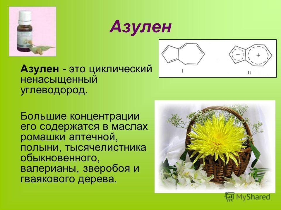Азулен Азулен - это циклический ненасыщенный углеводород. Большие концентрации его содержатся в маслах ромашки аптечной, полыни, тысячелистника обыкновенного, валерианы, зверобоя и гваякового дерева.