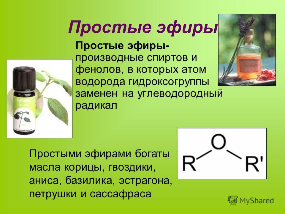 Простые эфиры Простые эфиры- производные спиртов и фенолов, в которых атом водорода гидроксогруппы заменен на углеводородный радикал Простыми эфирами богаты масла корицы, гвоздики, аниса, базилика, эстрагона, петрушки и сассафраса.