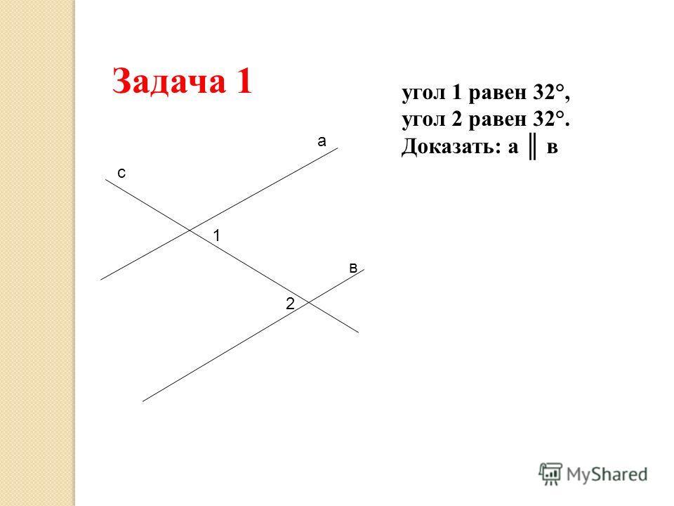 а в с 1 2 Задача 1 угол 1 равен 32°, угол 2 равен 32°. Доказать: а в