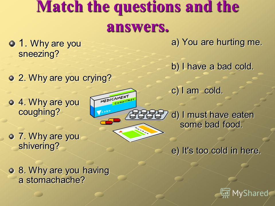 Match the questions and the answers. 1. Why are you sneezing? 2. Why are you crying? 4. Why are you coughing? 7. Why are you shivering? 8. Why are you having a stomachache? a) You are hurting me. b) I have a bad cold. c) I am cold. d) I must have eat