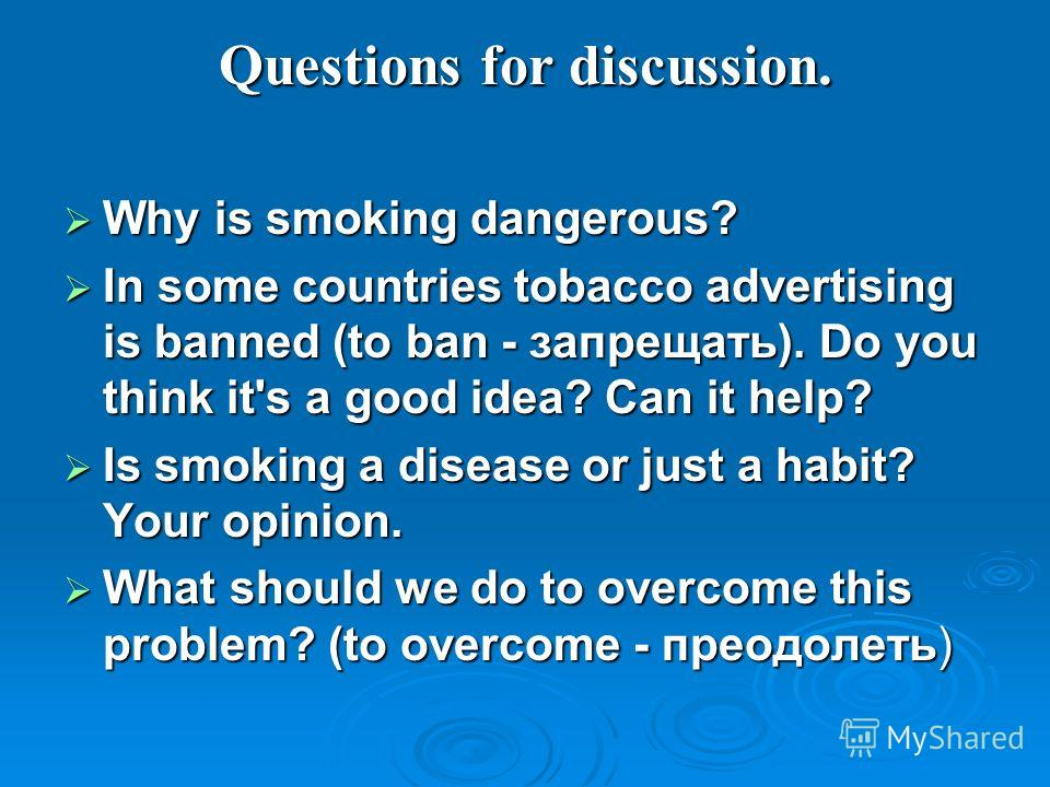 Questions for discussion. Why is smoking dangerous? Why is smoking dangerous? In some countries tobacco advertising is banned (to ban - запрещать). Do you think it's a good idea? Can it help? In some countries tobacco advertising is banned (to ban -