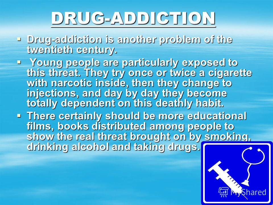 DRUG-ADDICTION Drug-addiction is another problem of the twentieth century. Drug-addiction is another problem of the twentieth century. Young people are particularly exposed to this threat. They try once or twice a cigarette with narcotic inside, then