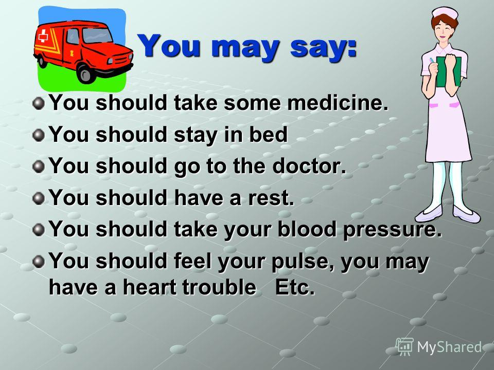You may say: You should take some medicine. You should stay in bed You should go to the doctor. You should have a rest. You should take your blood pressure. You should feel your pulse, you may have a heart trouble Еtc.