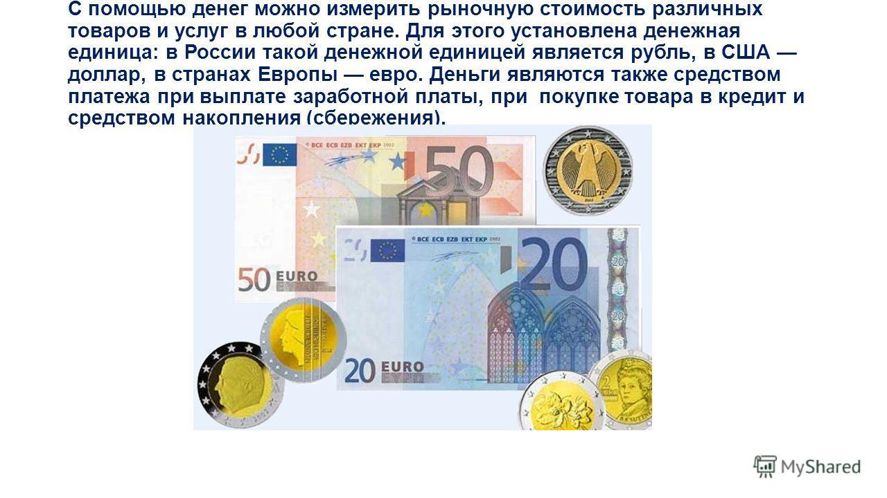 С помощью денег можно измерить рыночную стоимость различных товаров и услуг в любой стране. Для этого установлена денежная единица: в России такой денежной единицей является рубль, в США доллар, в странах Европы евро. Деньги являются также средством