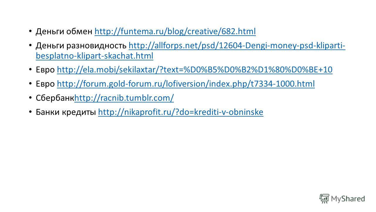 Деньги обмен http://funtema.ru/blog/creative/682.htmlhttp://funtema.ru/blog/creative/682.html Деньги разновидность http://allforps.net/psd/12604-Dengi-money-psd-kliparti- besplatno-klipart-skachat.htmlhttp://allforps.net/psd/12604-Dengi-money-psd-kli