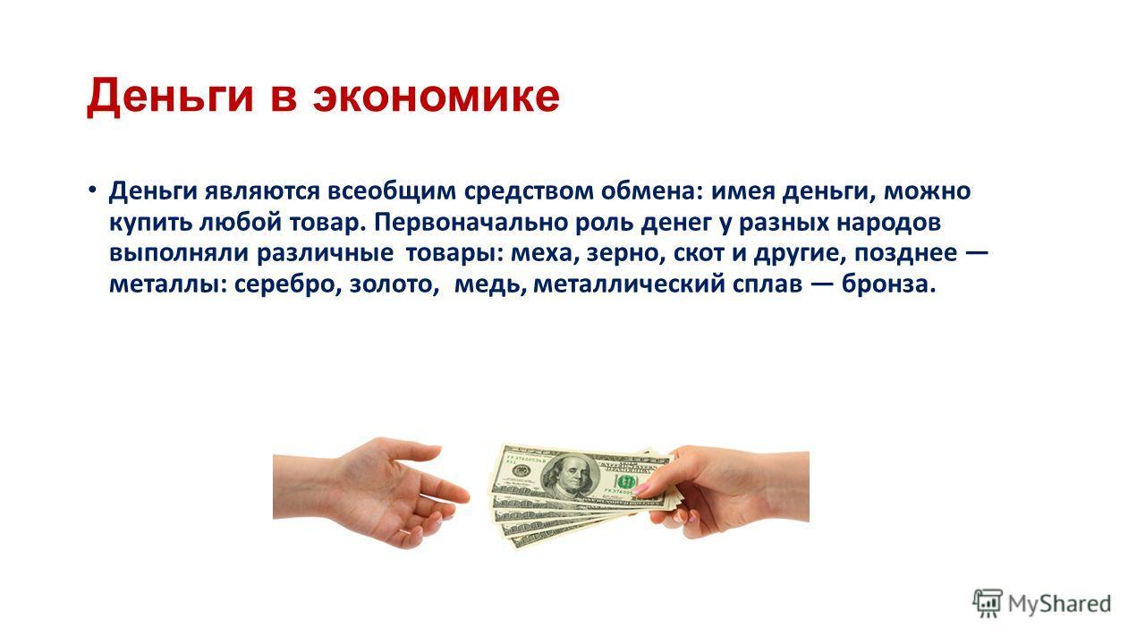 Деньги в экономике Деньги являются всеобщим средством обмена: имея деньги, можно купить любой товар. Первоначально роль денег у разных народов выполняли различные товары: меха, зерно, скот и другие, позднее металлы: серебро, золото, медь, металлическ