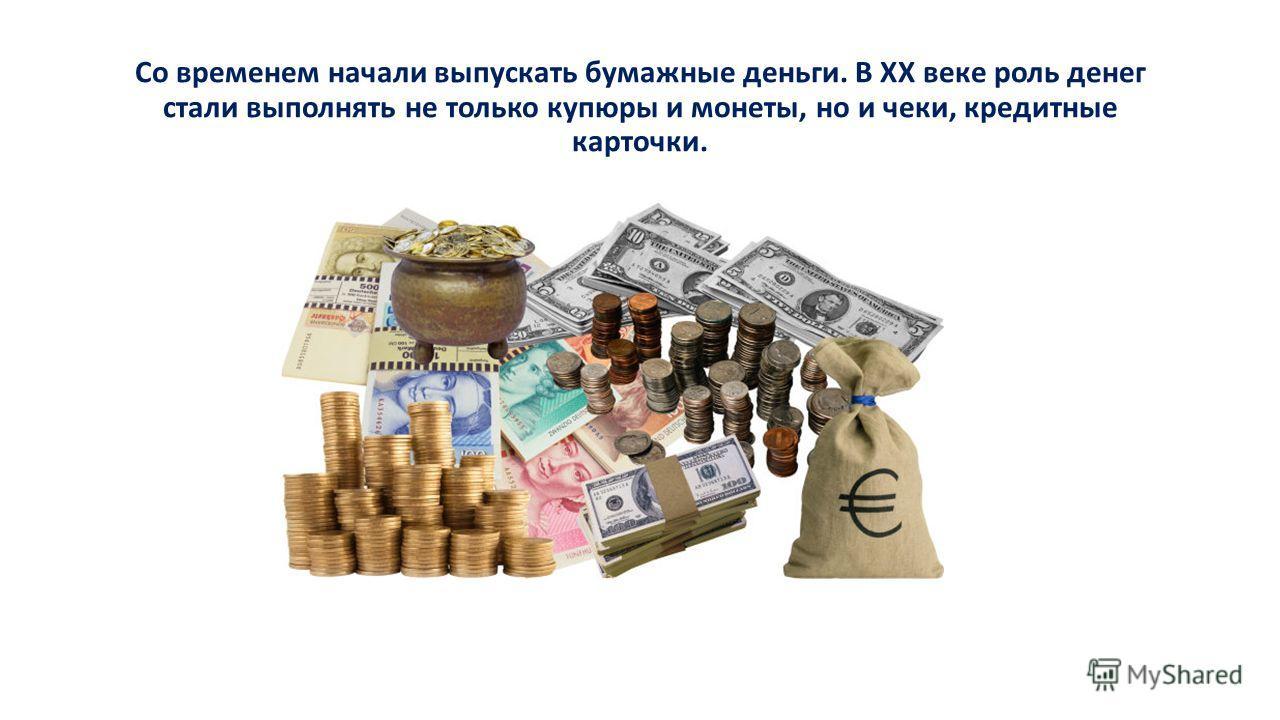 Со временем начали выпускать бумажные деньги. В XX веке роль денег стали выполнять не только купюры и монеты, но и чеки, кредитные карточки.
