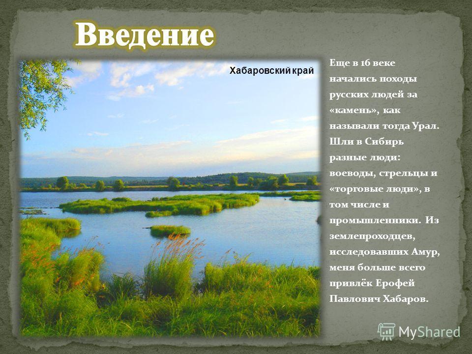 Еще в 16 веке начались походы русских людей за «камень», как называли тогда Урал. Шли в Сибирь разные люди: воеводы, стрельцы и «торговые люди», в том числе и промышленники. Из землепроходцев, исследовавших Амур, меня больше всего привлёк Ерофей Павл