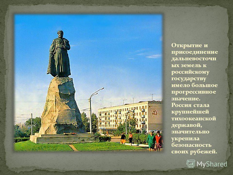 Открытие и присоединение дальневосточн ых земель к российскому государству имело большое прогрессивное значение. Россия стала крупнейшей тихоокеанской державой, значительно укрепила безопасность своих рубежей.