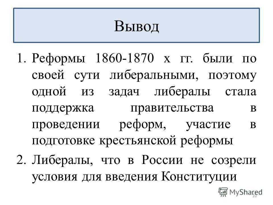 1.Реформы 1860-1870 х гг. были по своей сути либеральными, поэтому одной из задач либералы стала поддержка правительства в проведении реформ, участие в подготовке крестьянской реформы 2.Либералы, что в России не созрели условия для введения Конституц