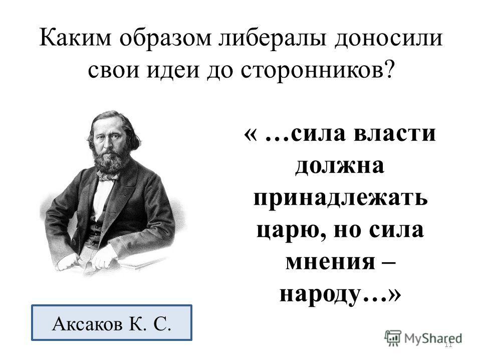 Каким образом либералы доносили свои идеи до сторонников? « …сила власти должна принадлежать царю, но сила мнения – народу…» Аксаков К. С. 11