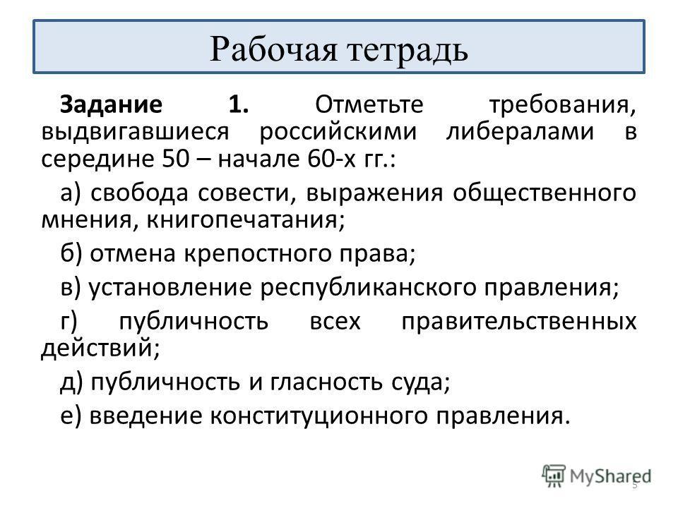Рабочая тетрадь Задание 1. Отметьте требования, выдвигавшиеся российскими либералами в середине 50 – начале 60-х гг.: а) свобода совести, выражения общественного мнения, книгопечатания; б) отмена крепостного права; в) установление республиканского пр