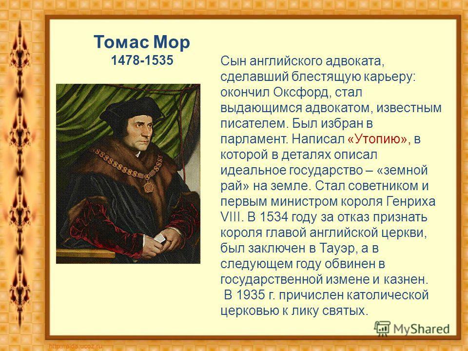 Томас Мор 1478-1535 Сын английского адвоката, сделавший блестящую карьеру: окончил Оксфорд, стал выдающимся адвокатом, известным писателем. Был избран в парламент. Написал «Утопию», в которой в деталях описал идеальное государство – «земной рай» на з