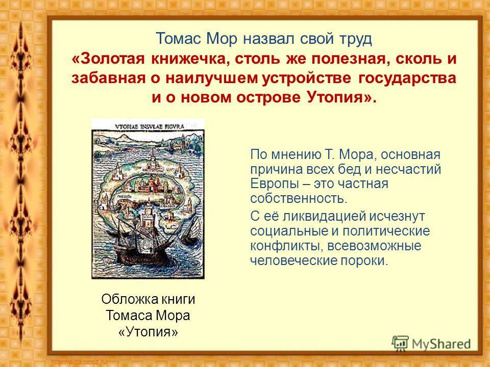 Обложка книги Томаса Мора «Утопия» По мнению Т. Мора, основная причина всех бед и несчастий Европы – это частная собственность. С её ликвидацией исчезнут социальные и политические конфликты, всевозможные человеческие пороки. Томас Мор назвал свой тру