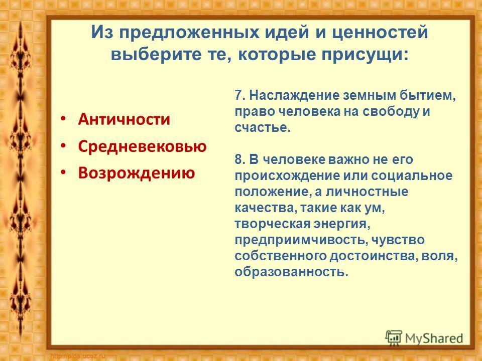 Из предложенных идей и ценностей выберите те, которые присущи: Античности Средневековью Возрождению 7. Наслаждение земным бытием, право человека на свободу и счастье. 8. В человеке важно не его происхождение или социальное положение, а личностные кач