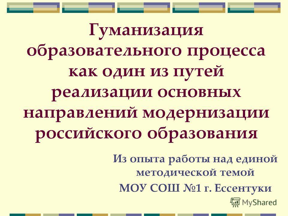 Гуманизация образовательного процесса как один из путей реализации основных направлений модернизации российского образования Из опыта работы над единой методической темой МОУ СОШ 1 г. Ессентуки