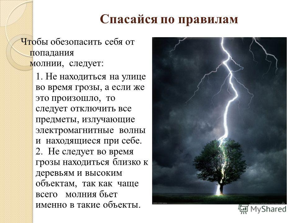 Спасайся по правилам Чтобы обезопасить себя от попадания молнии, следует: 1. Не находиться на улице во время грозы, а если же это произошло, то следует отключить все предметы, излучающие электромагнитные волны и находящиеся при себе. 2. Не следует во