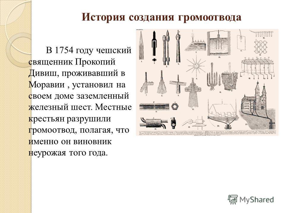 История создания громоотвода В 1754 году чешский священник Прокопий Дивиш, проживавший в Моравии, установил на своем доме заземленный железный шест. Местные крестьян разрушили громоотвод, полагая, что именно он виновник неурожая того года.