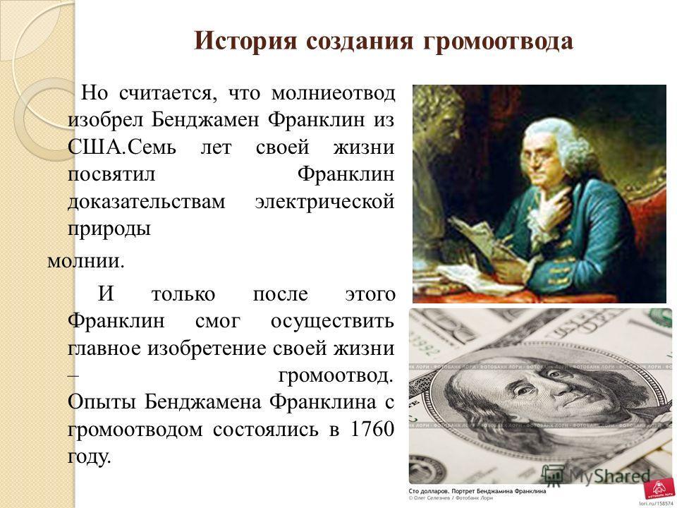 История создания громоотвода Но считается, что молниеотвод изобрел Бенджамен Франклин из США.Семь лет своей жизни посвятил Франклин доказательствам электрической природы молнии. И только после этого Франклин смог осуществить главное изобретение своей
