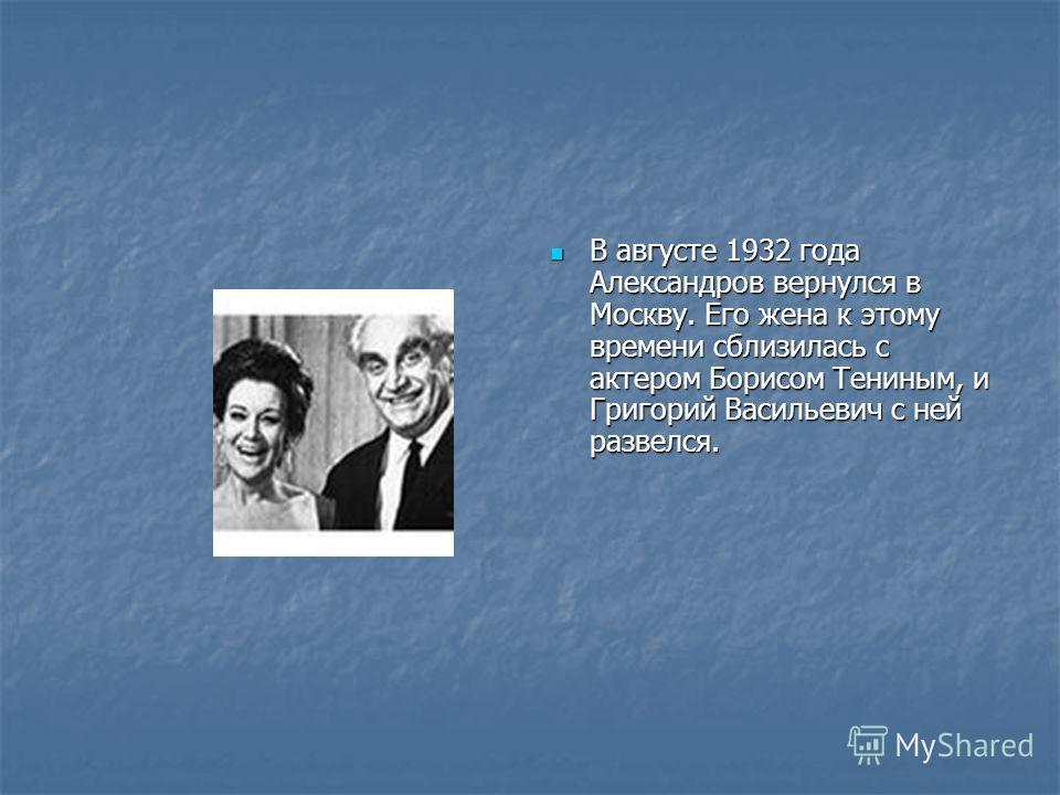 В августе 1932 года Александров вернулся в Москву. Его жена к этому времени сблизилась с актером Борисом Тениным, и Григорий Васильевич с ней развелся. В августе 1932 года Александров вернулся в Москву. Его жена к этому времени сблизилась с актером Б