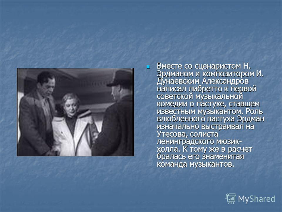 Вместе со сценаристом Н. Эрдманом и композитором И. Дунаевским Александров написал либретто к первой советской музыкальной комедии о пастухе, ставшем известным музыкантом. Роль влюбленного пастуха Эрдман изначально выстраивал на Утесова, солиста лени