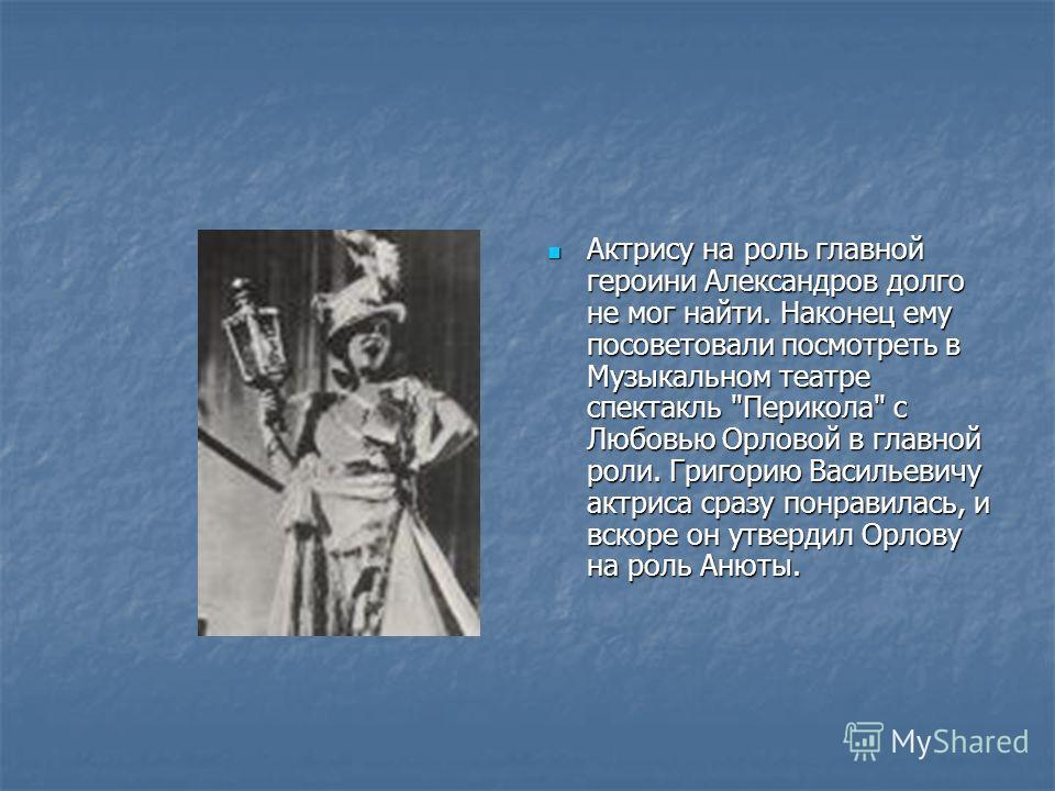 Актрису на роль главной героини Александров долго не мог найти. Наконец ему посоветовали посмотреть в Музыкальном театре спектакль