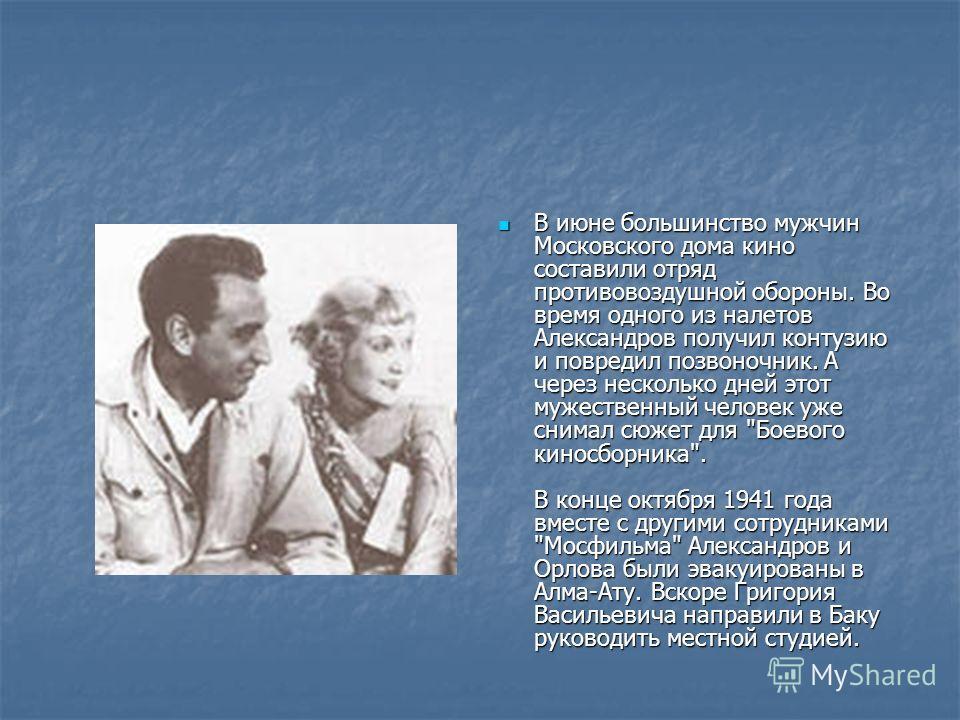 В июне большинство мужчин Московского дома кино составили отряд противовоздушной обороны. Во время одного из налетов Александров получил контузию и повредил позвоночник. А через несколько дней этот мужественный человек уже снимал сюжет для