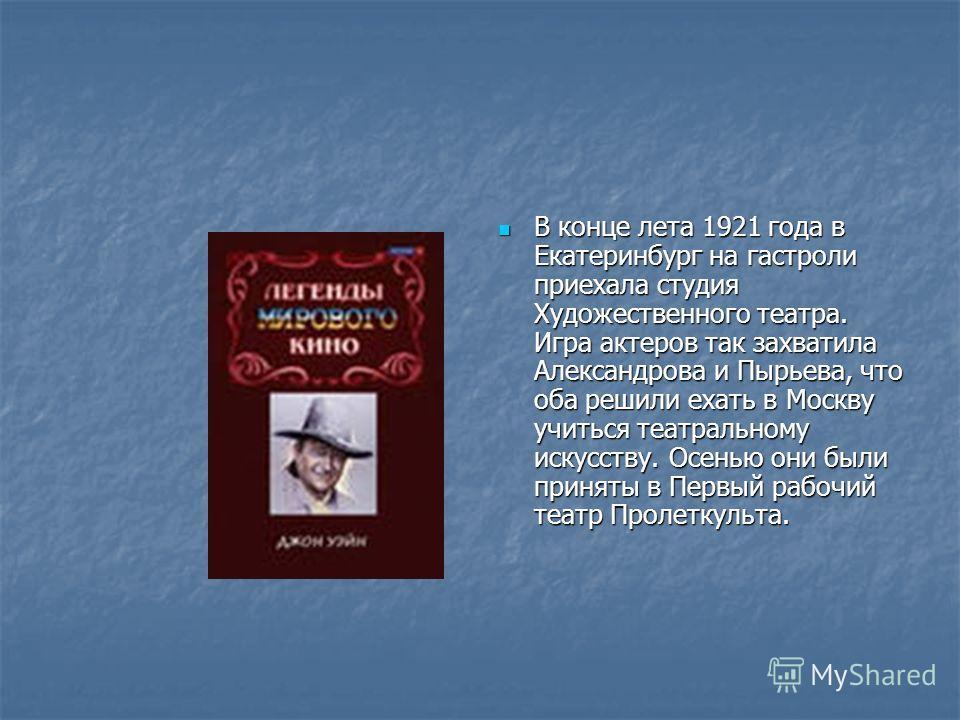 В конце лета 1921 года в Екатеринбург на гастроли приехала студия Художественного театра. Игра актеров так захватила Александрова и Пырьева, что оба решили ехать в Москву учиться театральному искусству. Осенью они были приняты в Первый рабочий театр