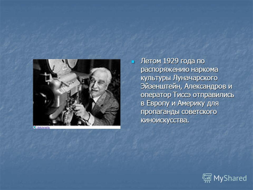 Летом 1929 года по распоряжению наркома культуры Луначарского Эйзенштейн, Александров и оператор Тиссэ отправились в Европу и Америку для пропаганды советского киноискусства. Летом 1929 года по распоряжению наркома культуры Луначарского Эйзенштейн, А