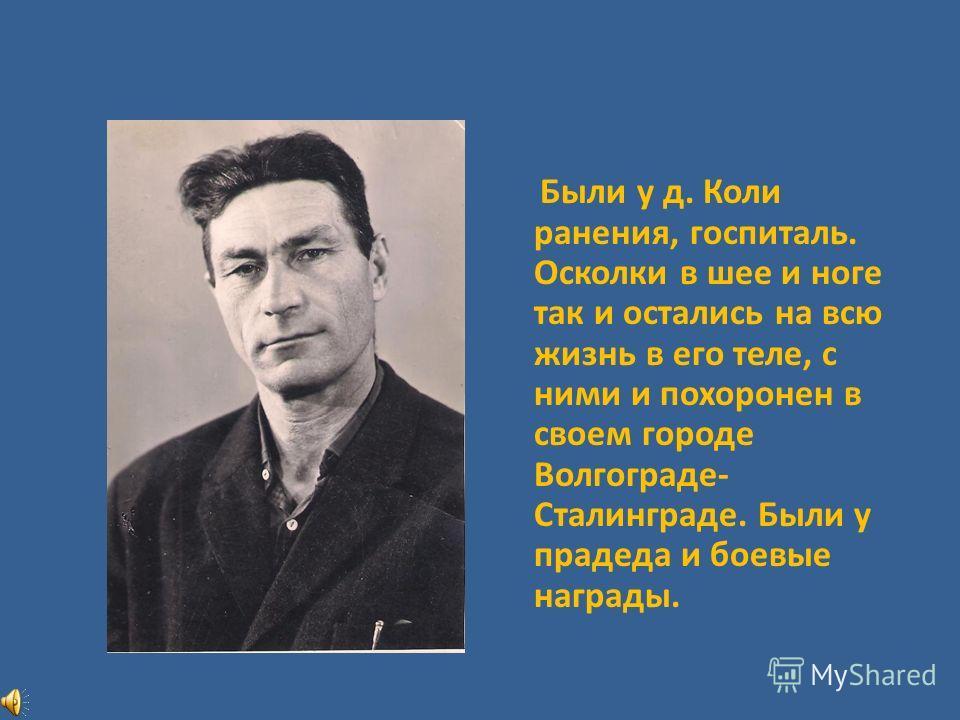 Были у д. Коли ранения, госпиталь. Осколки в шее и ноге так и остались на всю жизнь в его теле, с ними и похоронен в своем городе Волгограде- Сталинграде. Были у прадеда и боевые награды.
