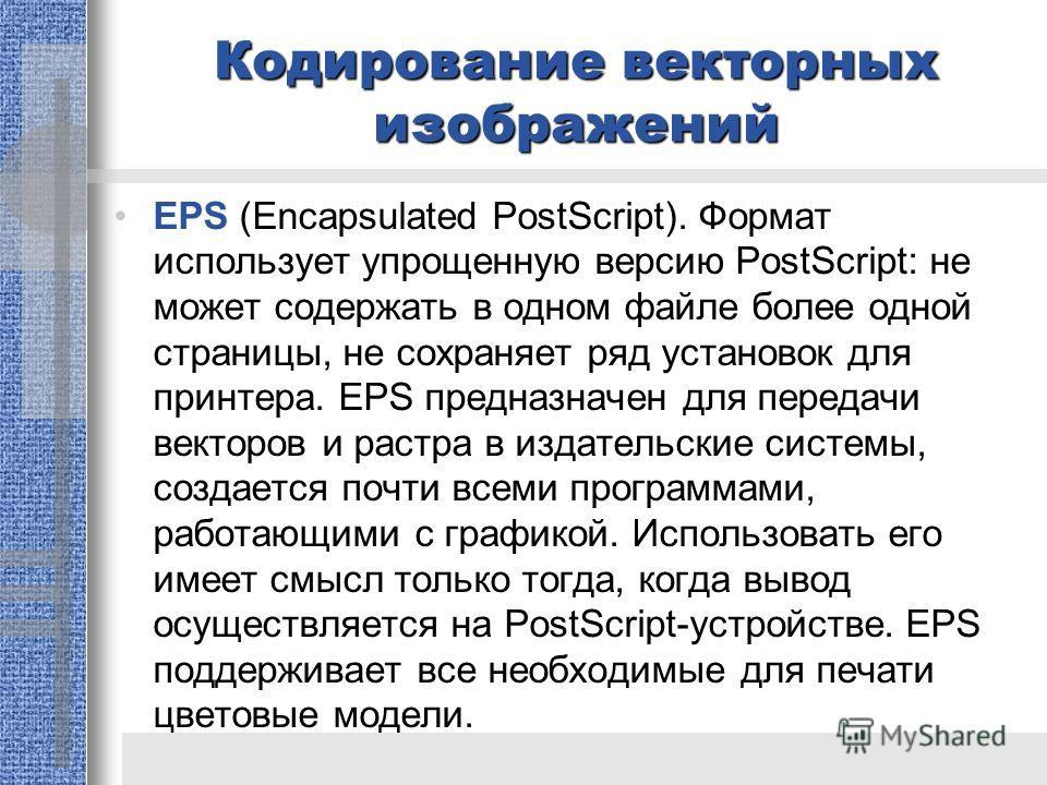 Кодирование векторных изображений EPS (Encapsulated PostScript). Формат использует упрощенную версию PostScript: не может содержать в одном файле более одной страницы, не сохраняет ряд установок для принтера. EPS предназначен для передачи векторов и