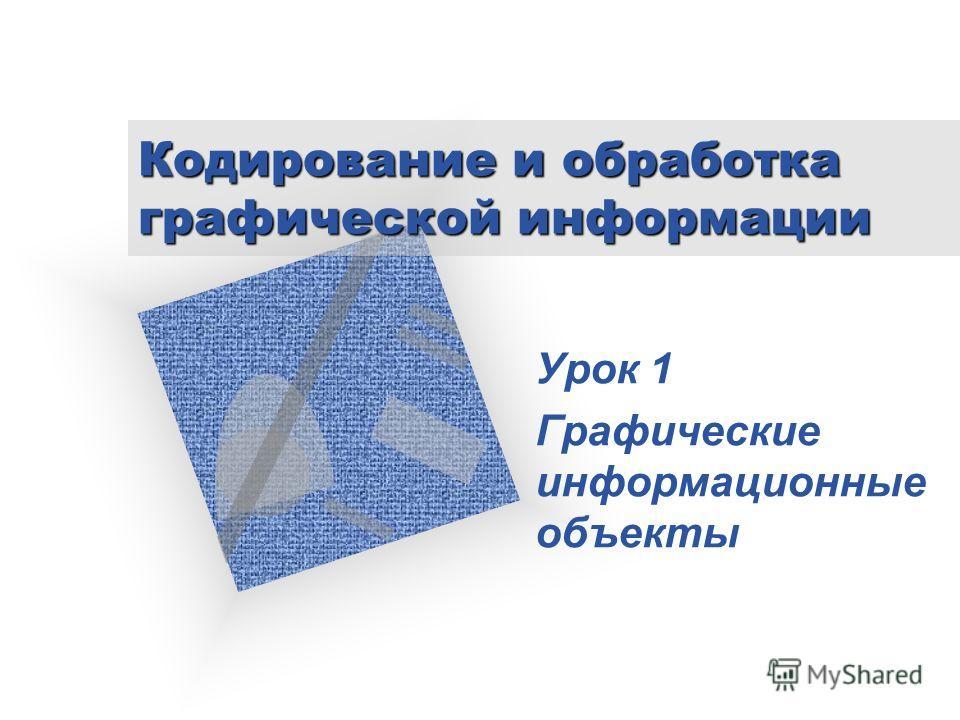 Кодирование и обработка графической информации Урок 1 Графические информационные объекты