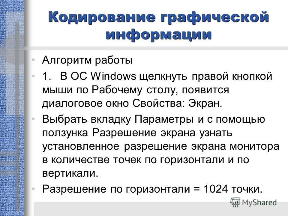 Кодирование графической информации Алгоритм работы 1.В ОС Windows щелкнуть правой кнопкой мыши по Рабочему столу, появится диалоговое окно Свойства: Экран. Выбрать вкладку Параметры и с помощью ползунка Разрешение экрана узнать установленное разрешен