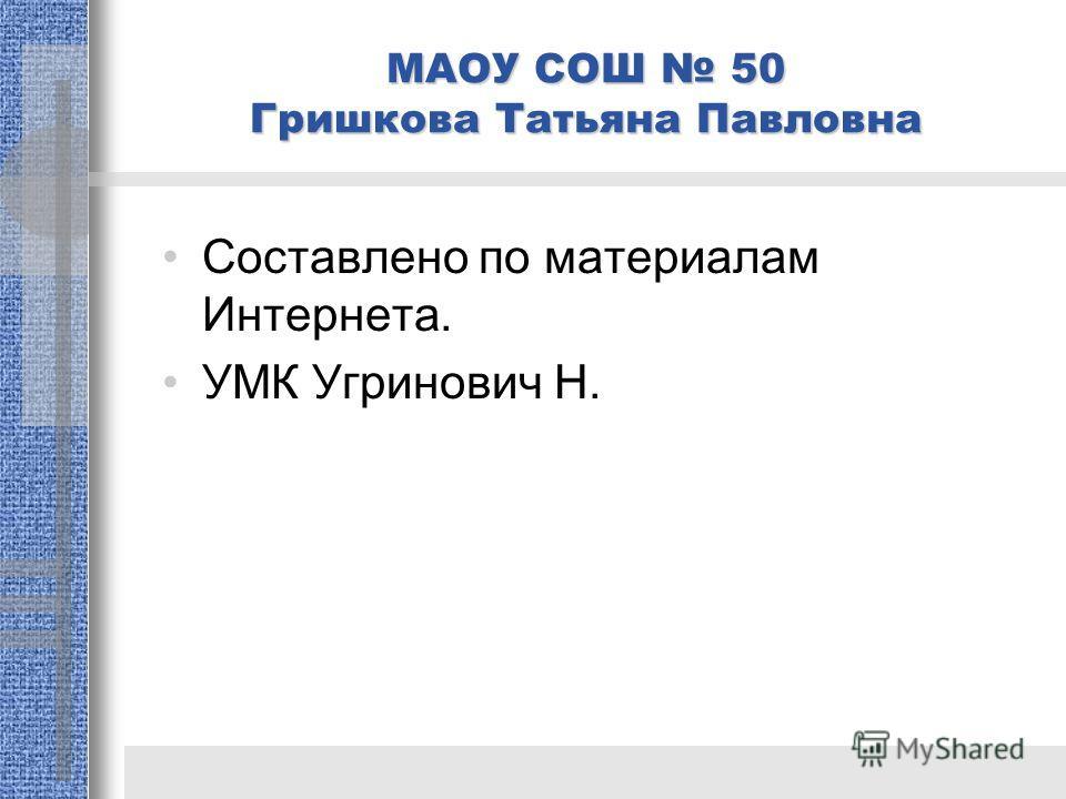 Составлено по материалам Интернета. УМК Угринович Н. МАОУ СОШ 50 Гришкова Татьяна Павловна