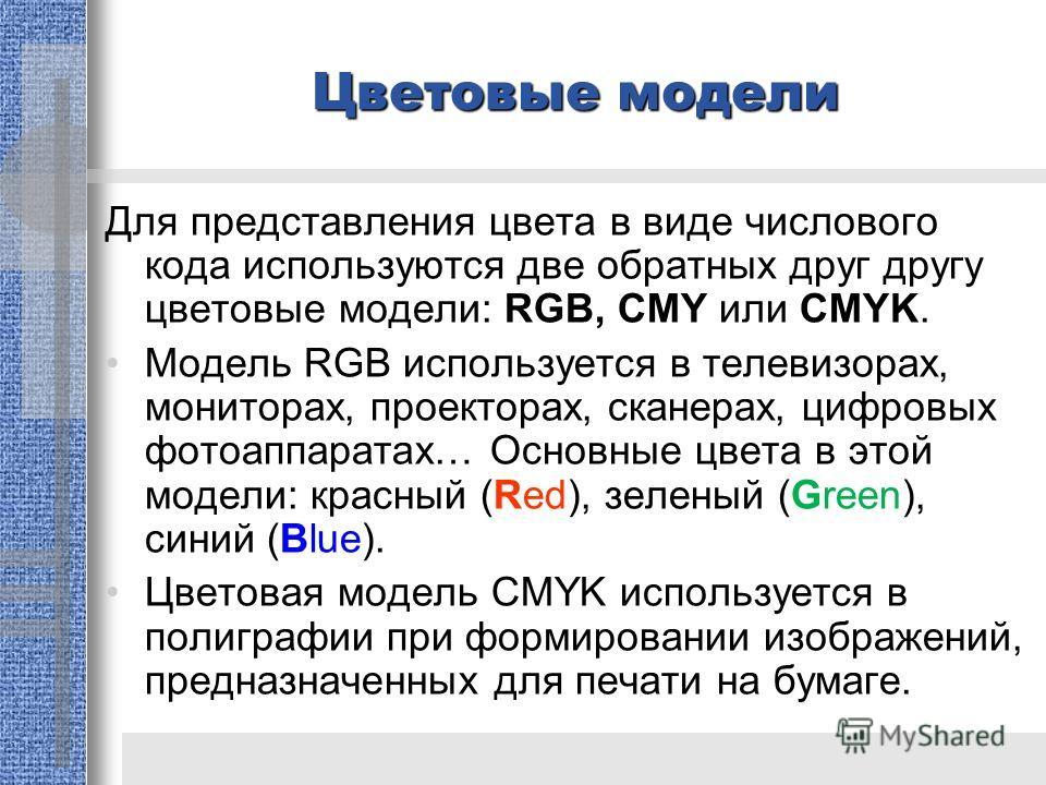 Цветовые модели Для представления цвета в виде числового кода используются две обратных друг другу цветовые модели: RGB, CMY или CMYK. Модель RGB используется в телевизорах, мониторах, проекторах, сканерах, цифровых фотоаппаратах… Основные цвета в эт