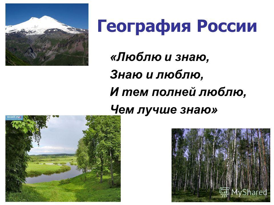 География России «Люблю и знаю, Знаю и люблю, И тем полней люблю, Чем лучше знаю»