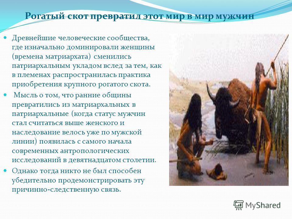 Древнейшие человеческие сообщества, где изначально доминировали женщины (времена матриархата) сменились патриархальным укладом вслед за тем, как в племенах распространилась практика приобретения крупного рогатого скота. Мысль о том, что ранние общины