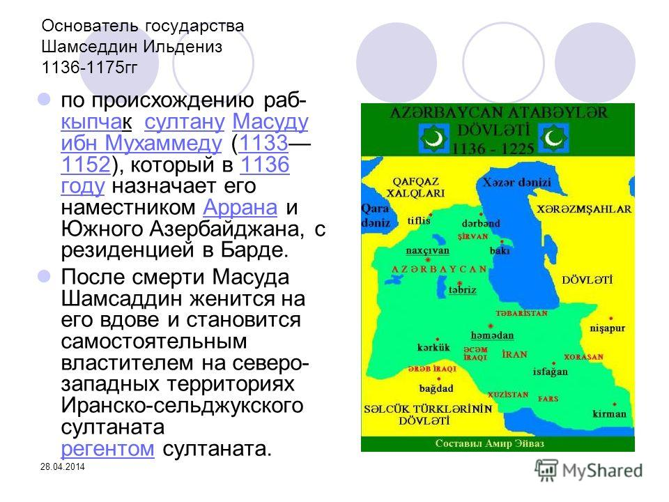 28.04.2014 Основатель государства Шамседдин Ильдениз 1136-1175гг по происхождению раб- кыпчак султану Масуду ибн Мухаммеду (1133 1152), который в 1136 году назначает его наместником Аррана и Южного Азербайджана, с резиденцией в Барде. кыпчасултануМас