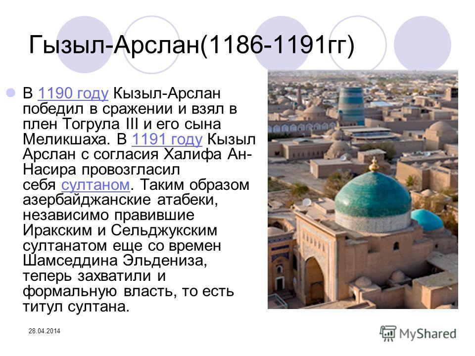 28.04.2014 Гызыл-Арслан(1186-1191гг) В 1190 году Кызыл-Арслан победил в сражении и взял в плен Тогрула III и его сына Меликшаха. В 1191 году Кызыл Арслан с согласия Халифа Ан- Насира провозгласил себя султаном. Таким образом азербайджанские атабеки,