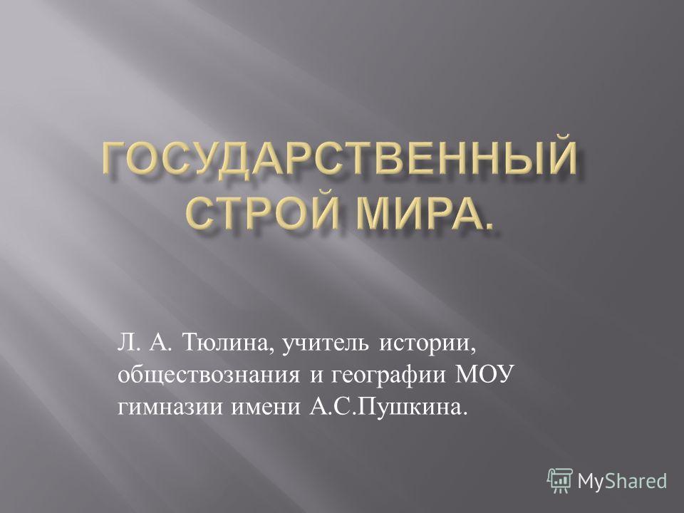 Л. А. Тюлина, учитель истории, обществознания и географии МОУ гимназии имени А.С.Пушкина.