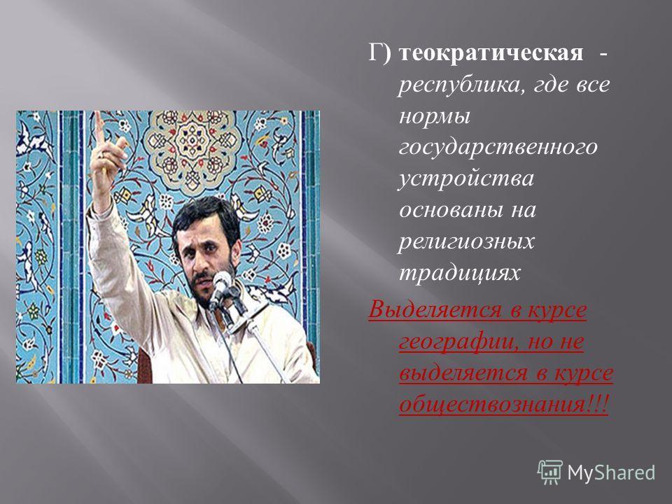 Г ) теократическая - республика, где все нормы государственного устройства основаны на религиозных традициях Выделяется в курсе географии, но не выделяется в курсе обществознания !!!