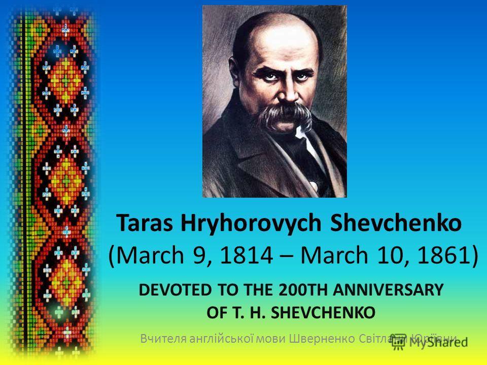 Taras Hryhorovych Shevchenko (March 9, 1814 – March 10, 1861) DEVOTED TO THE 200TH ANNIVERSARY OF T. H. SHEVCHENKO Вчителя англійської мови Шверненко Світлани Юріївни