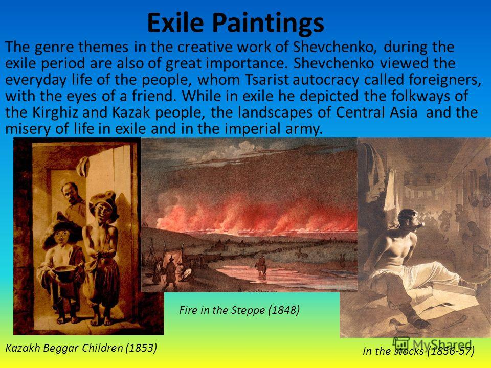 Exile Paintings The genre themes in the creative work of Shevchenko, during the exile period are also of great importance. Shevchenko viewed the everyday life of the people, whom Tsarist autocracy called foreigners, with the eyes of a friend. While i