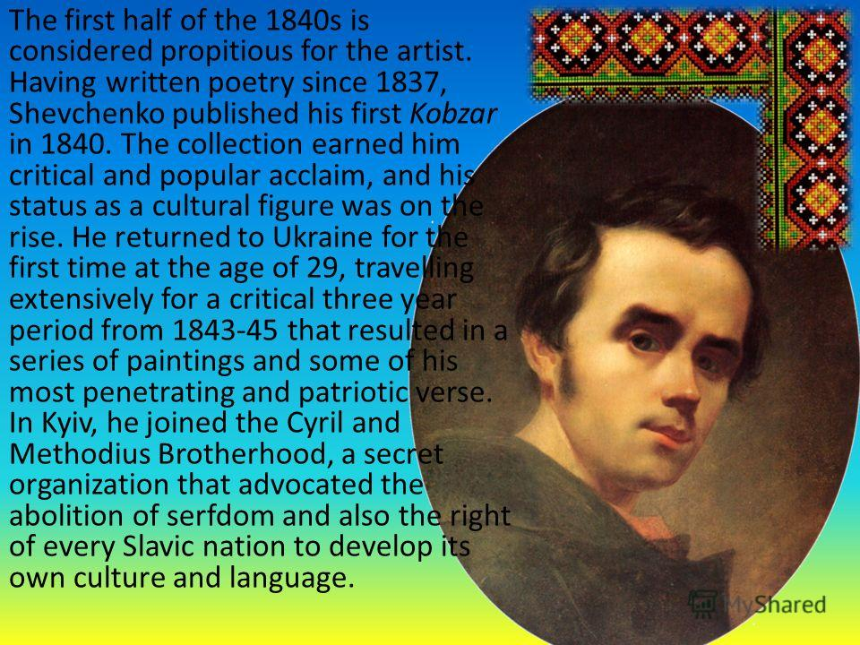 The first half of the 1840s is considered propitious for the artist. Having written poetry since 1837, Shevchenko published his first Kobzar in 1840. The collection earned him critical and popular acclaim, and his status as a cultural figure was on t