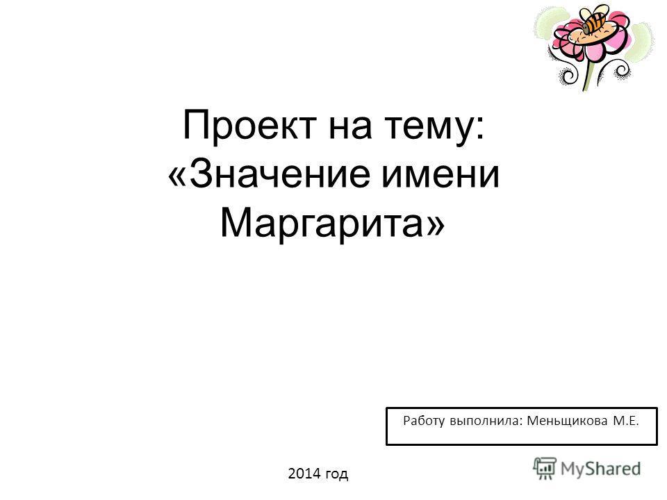 Проект на тему: «Значение имени Маргарита» Работу выполнила: Меньщикова М.Е. 2014 год