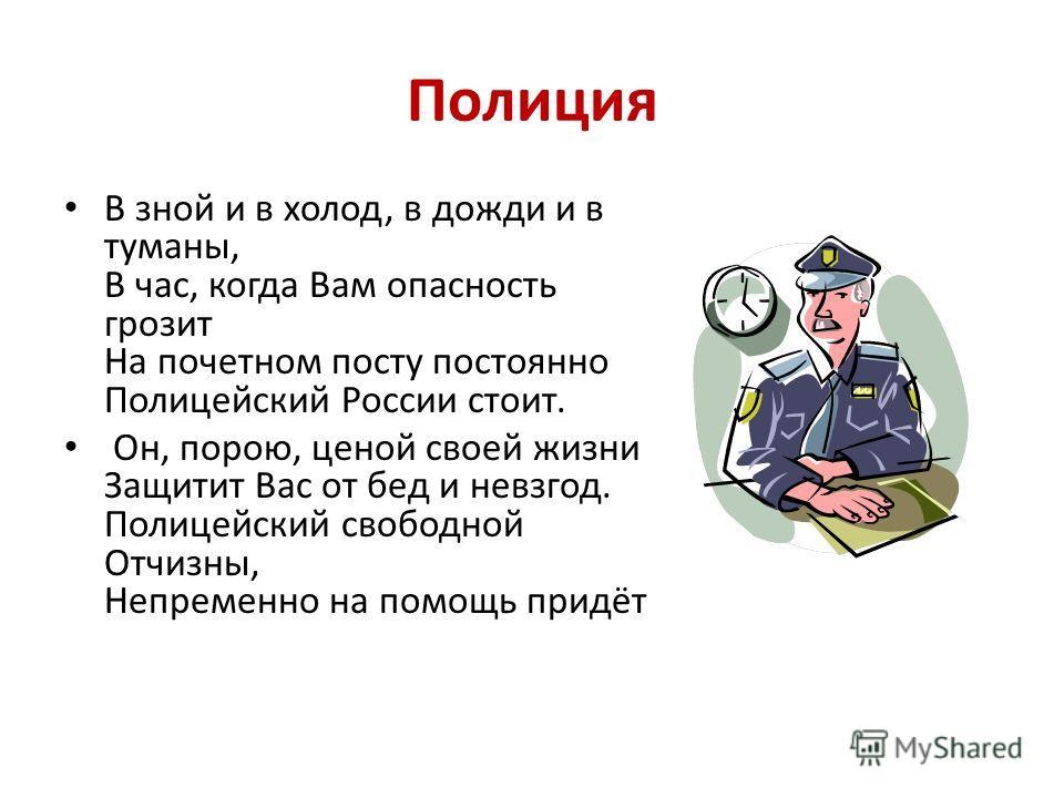 Полиция В зной и в холод, в дожди и в туманы, В час, когда Вам опасность грозит На почетном посту постоянно Полицейский России стоит. Он, порою, ценой своей жизни Защитит Вас от бед и невзгод. Полицейский свободной Отчизны, Непременно на помощь придё