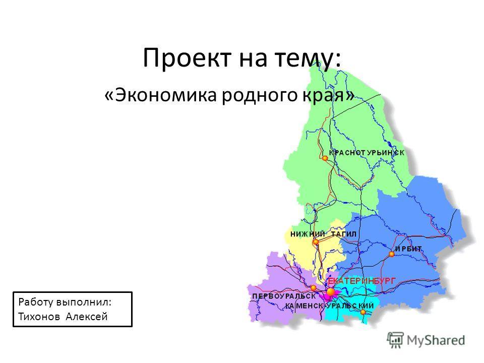 Проект на тему: «Экономика родного края» Работу выполнил: Тихонов Алексей