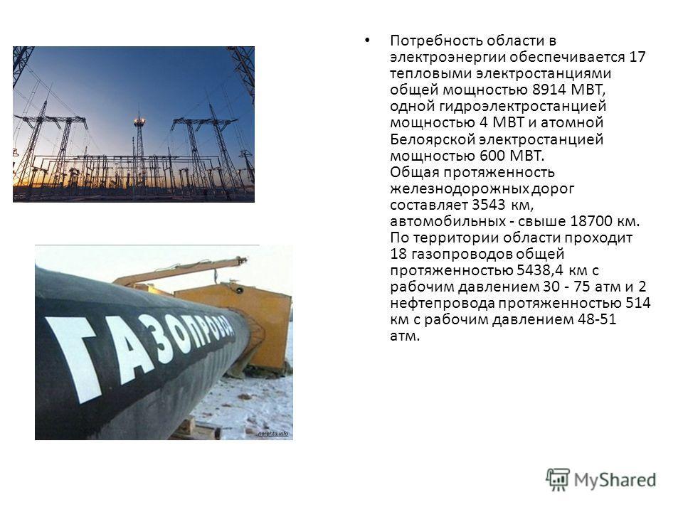 Потребность области в электроэнергии обеспечивается 17 тепловыми электростанциями общей мощностью 8914 МВТ, одной гидроэлектростанцией мощностью 4 МВТ и атомной Белоярской электростанцией мощностью 600 МВТ. Общая протяженность железнодорожных дорог с