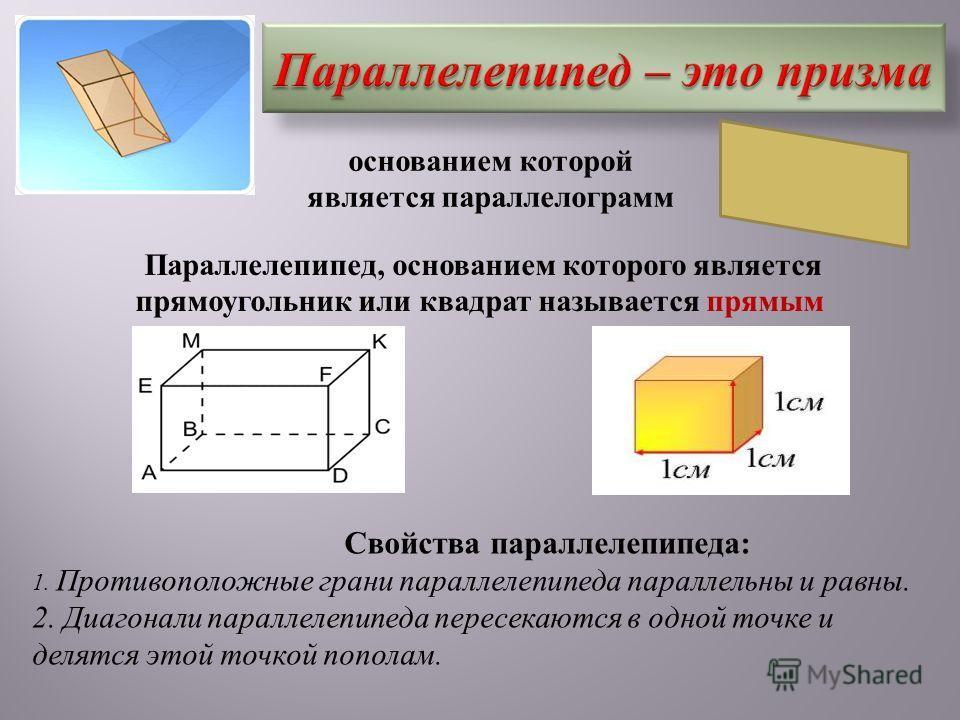 основанием которой является параллелограмм Параллелепипед, основанием которого является прямоугольник или квадрат называется прямым Свойства параллелепипеда : 1. Противоположные грани параллелепипеда параллельны и равны. 2. Диагонали параллелепипеда
