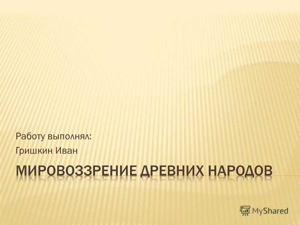 Работу выполнял: Гришкин Иван
